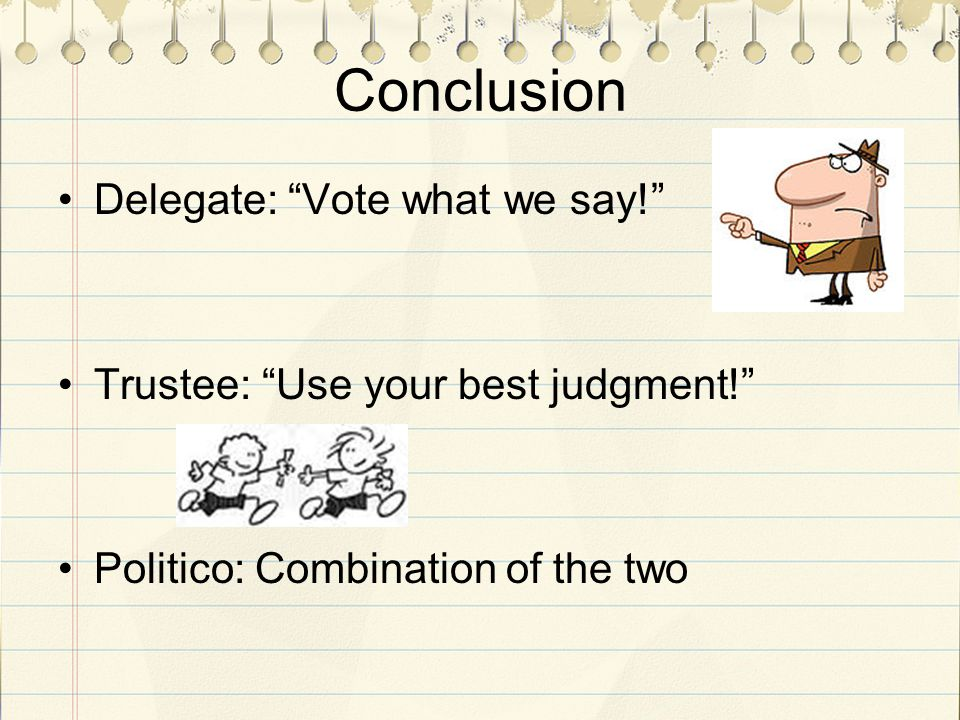 Conclusion Delegate: Vote what we say! Trustee: Use your best judgment! Politico: Combination of the two