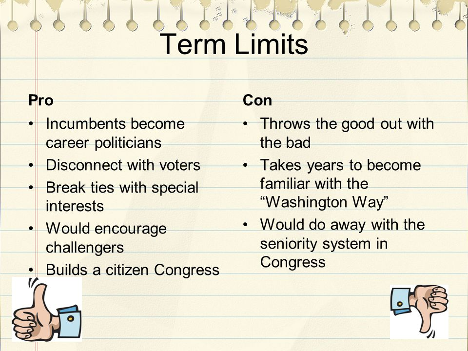 Term Limits Pro Incumbents become career politicians Disconnect with voters Break ties with special interests Would encourage challengers Builds a citizen Congress Con Throws the good out with the bad Takes years to become familiar with the Washington Way Would do away with the seniority system in Congress
