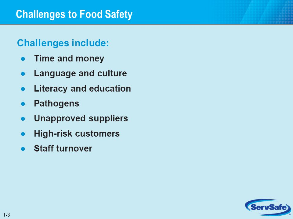 Challenges to Food Safety Challenges include: Time and money Language and culture Literacy and education Pathogens Unapproved suppliers High-risk cust