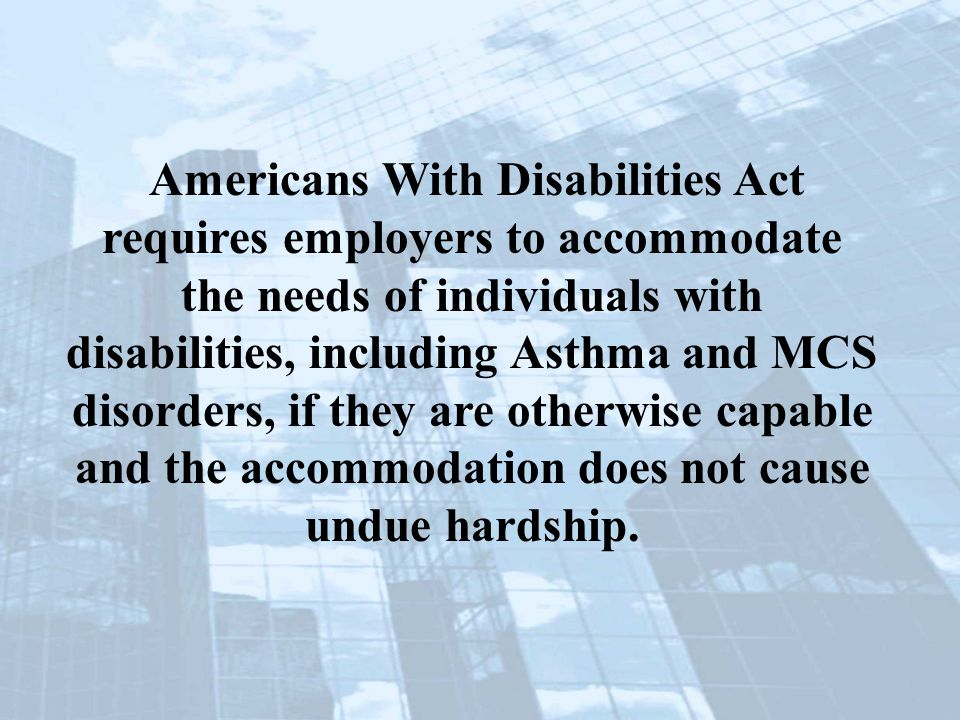 Americans With Disabilities Act requires employers to accommodate the needs of individuals with disabilities, including Asthma and MCS disorders, if they are otherwise capable and the accommodation does not cause undue hardship.