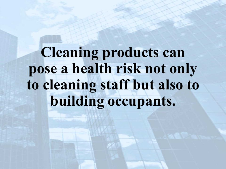 Cleaning products can pose a health risk not only to cleaning staff but also to building occupants.