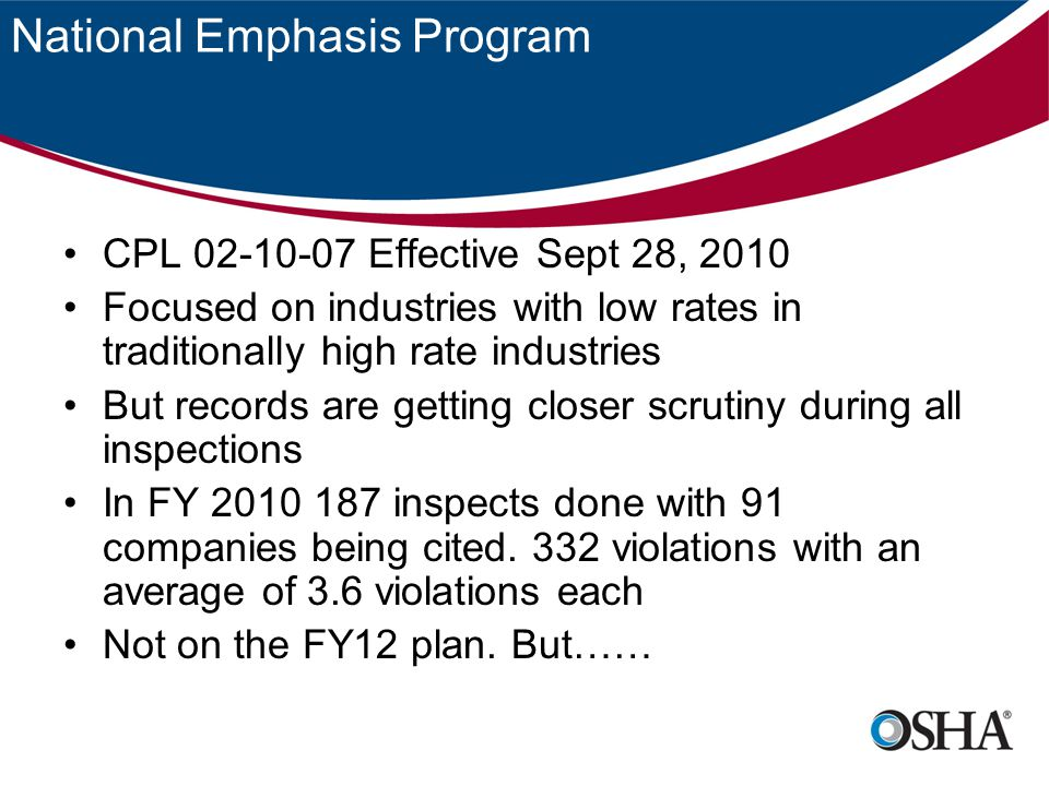 FY12 On OSHAs Radar The NPRM for the Injury and Illness Prevention Program (I2P2) is high priority –Management duties –Employee participation –Hazard ID and Assessment –Hazard Prevention and Control –Education and Training –Program Evaluation and Improvement