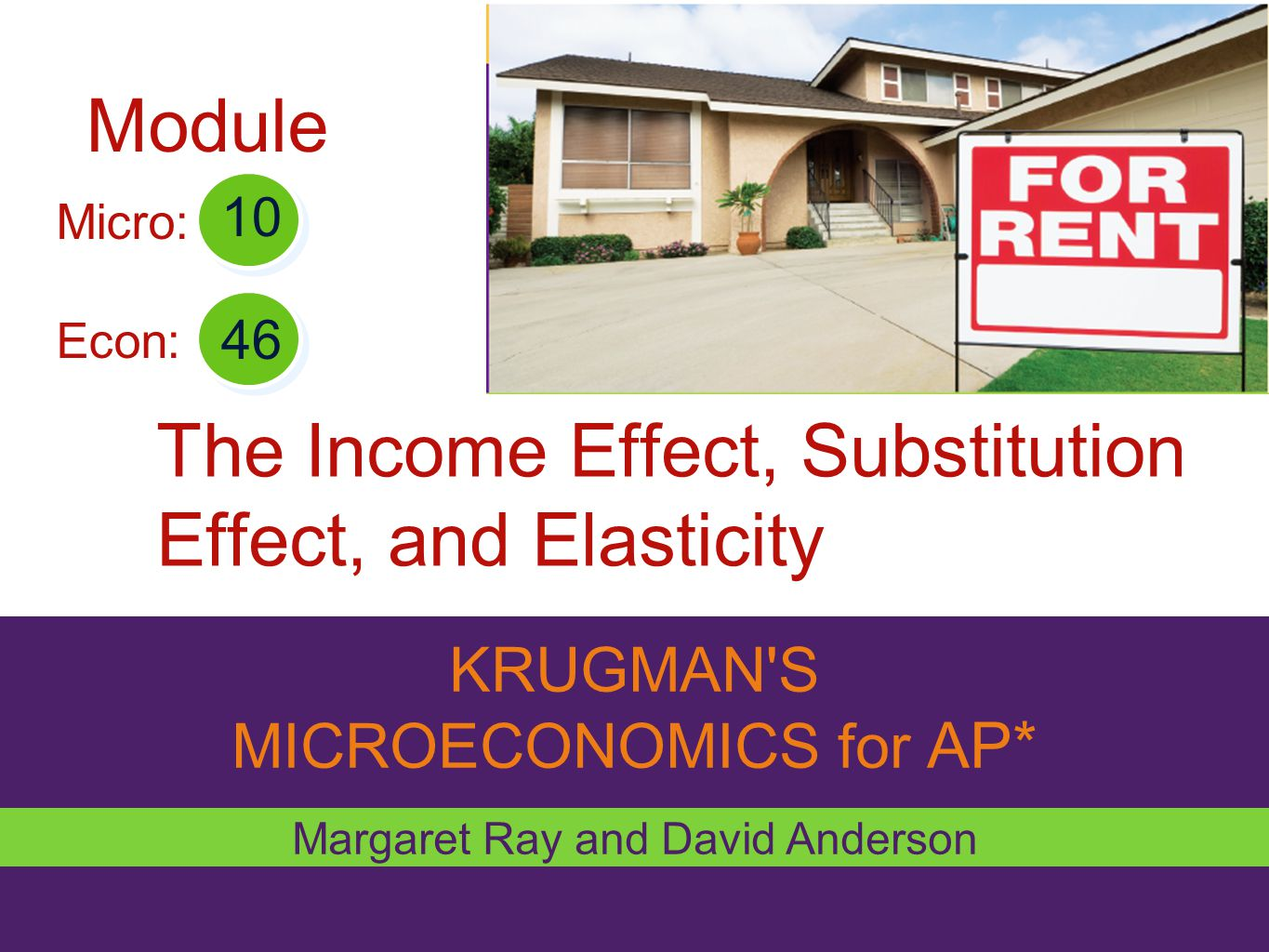 KRUGMAN'S MICROECONOMICS for AP* The Income Effect, Substitution Effect, and Elasticity Margaret Ray and David Anderson 46 10 Micro: Econ: Module