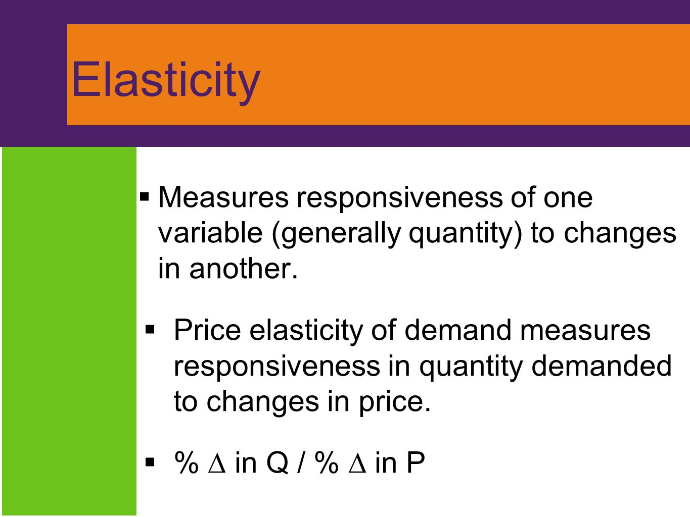 Elasticity  Measures responsiveness of one variable (generally quantity) to changes in another.  Price elasticity of demand measures responsiveness