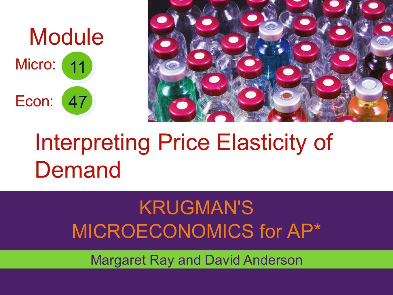 KRUGMAN'S MICROECONOMICS for AP* Interpreting Price Elasticity of Demand Margaret Ray and David Anderson Micro: Econ: 11 47 Module