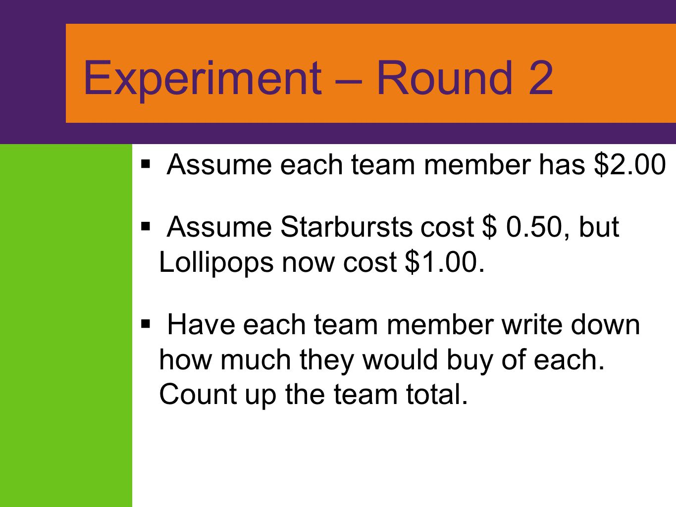 Experiment – Round 2  Assume each team member has $2.00  Assume Starbursts cost $ 0.50, but Lollipops now cost $1.00.  Have each team member write