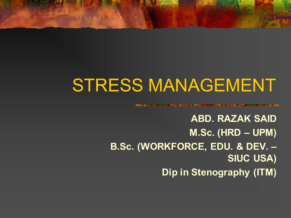 STRESS MANAGEMENT ABD. RAZAK SAID M.Sc. (HRD – UPM) B.Sc.