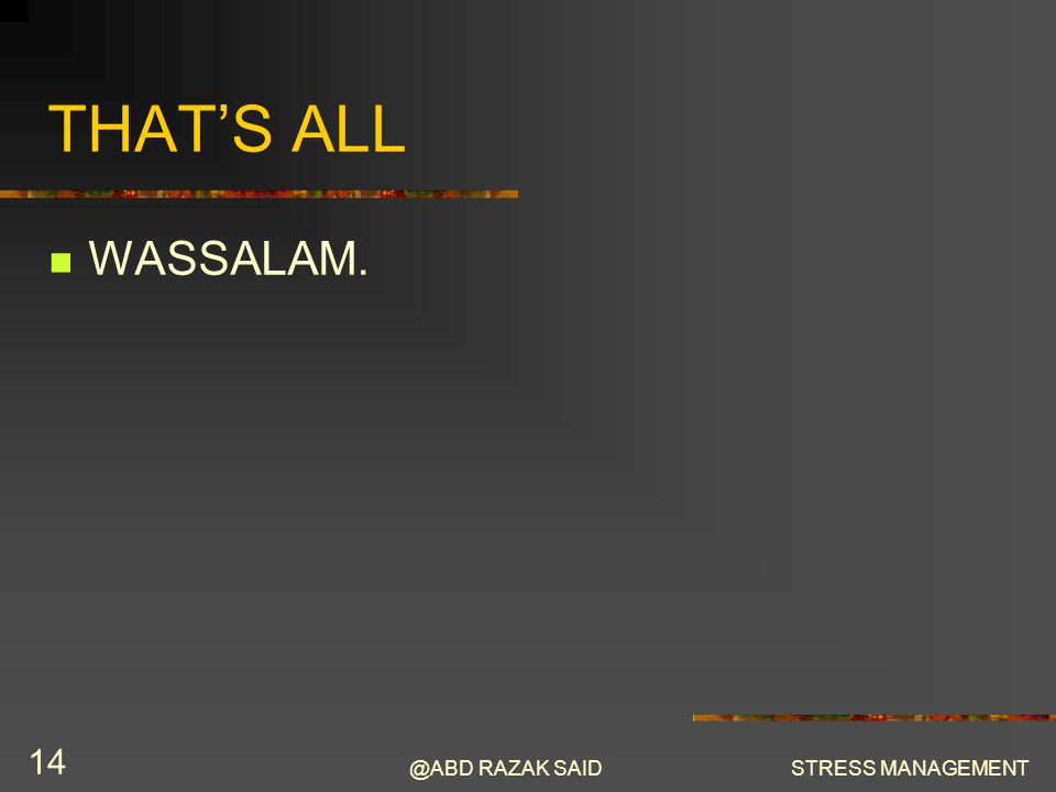 @ABD RAZAK SAIDSTRESS MANAGEMENT 14 THAT'S ALL WASSALAM.
