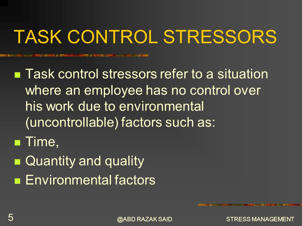 @ABD RAZAK SAIDSTRESS MANAGEMENT 5 TASK CONTROL STRESSORS Task control stressors refer to a situation where an employee has no control over his work due to environmental (uncontrollable) factors such as: Time, Quantity and quality Environmental factors