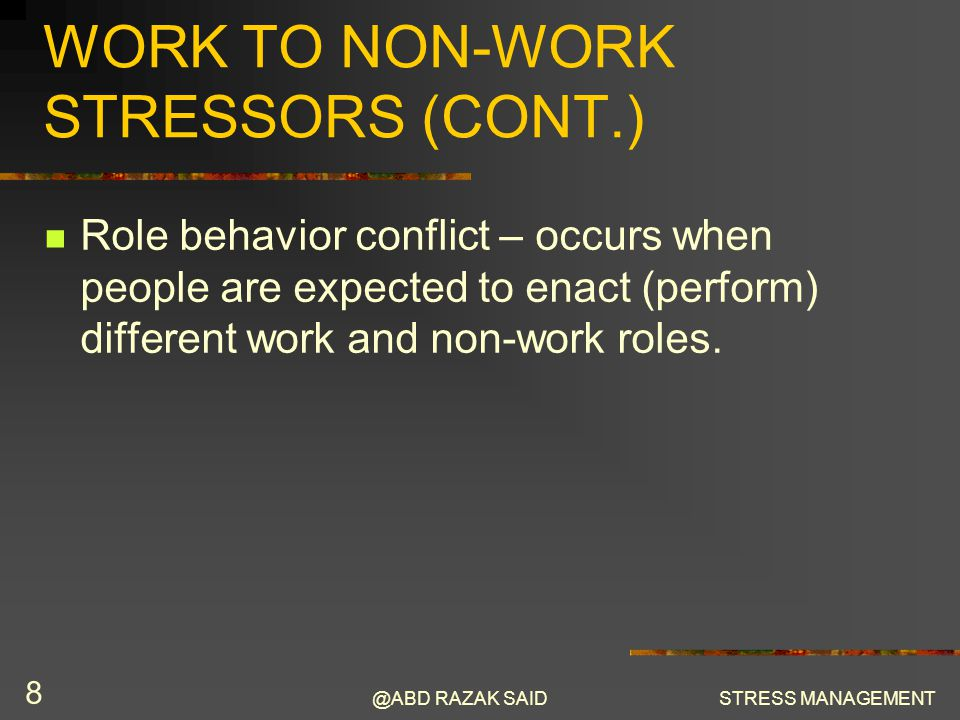 @ABD RAZAK SAIDSTRESS MANAGEMENT 8 WORK TO NON-WORK STRESSORS (CONT.) Role behavior conflict – occurs when people are expected to enact (perform) different work and non-work roles.