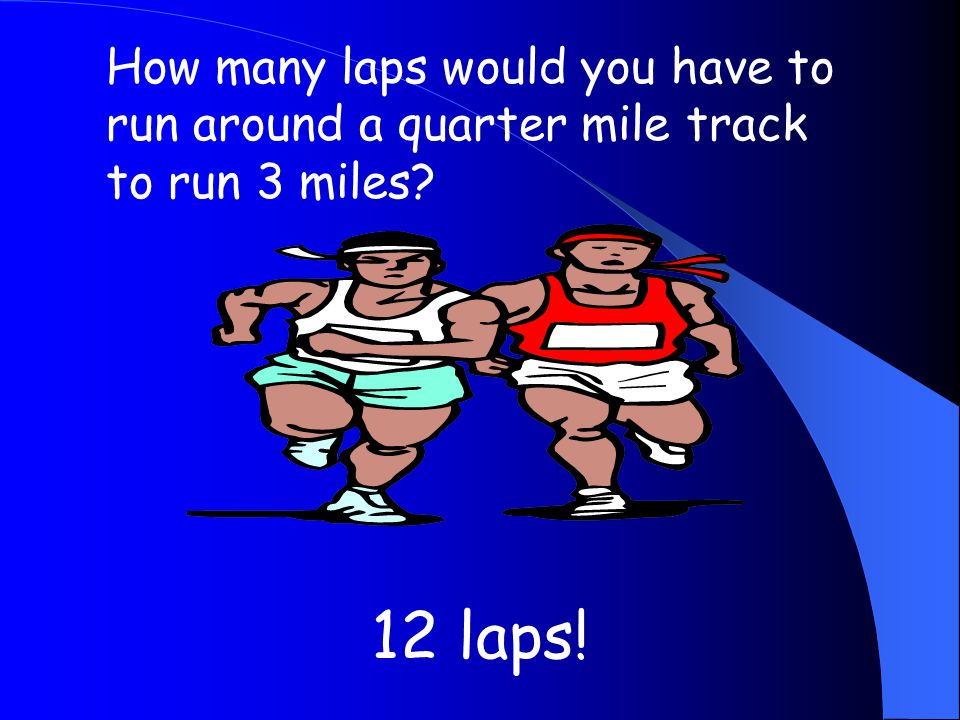 How many laps would you have to run around a quarter mile track to run 3 miles? 12 laps!