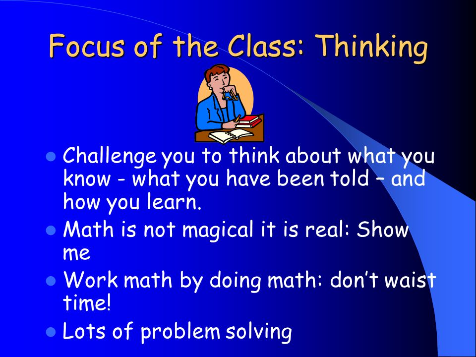 Focus of the Class: Thinking Challenge you to think about what you know - what you have been told – and how you learn. Math is not magical it is real: