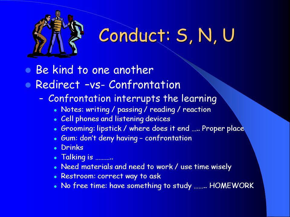 Conduct: S, N, U Be kind to one another Redirect –vs- Confrontation – Confrontation interrupts the learning Notes: writing / passing / reading / react