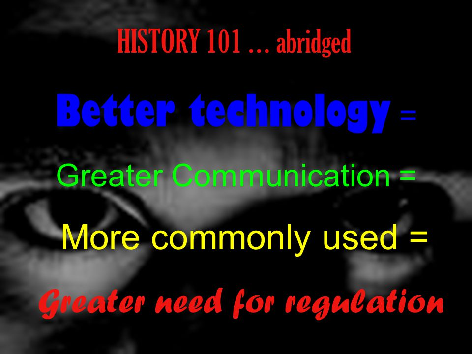 HISTORY 101 … abridged Better technology = Greater Communication = More commonly used = Greater need for regulation