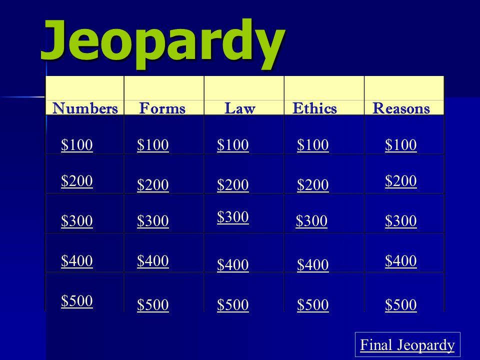 Jeopardy NumbersFormsLawEthicsReasons $100 $200 $300 $400 $500 $100 $200 $300 $400 $500 Final Jeopardy