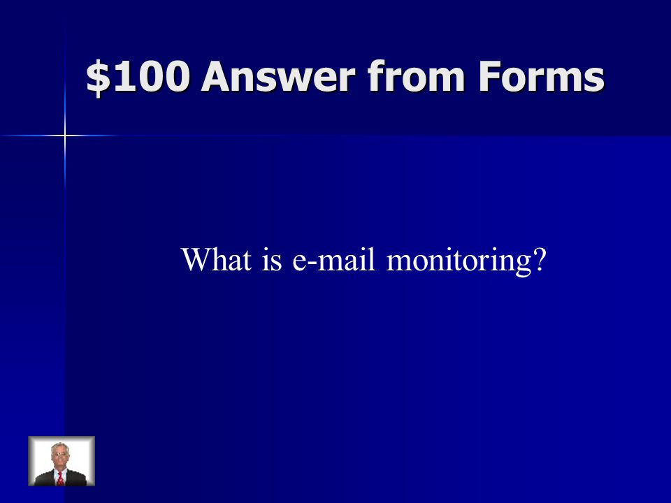$100 Answer from Forms What is e-mail monitoring