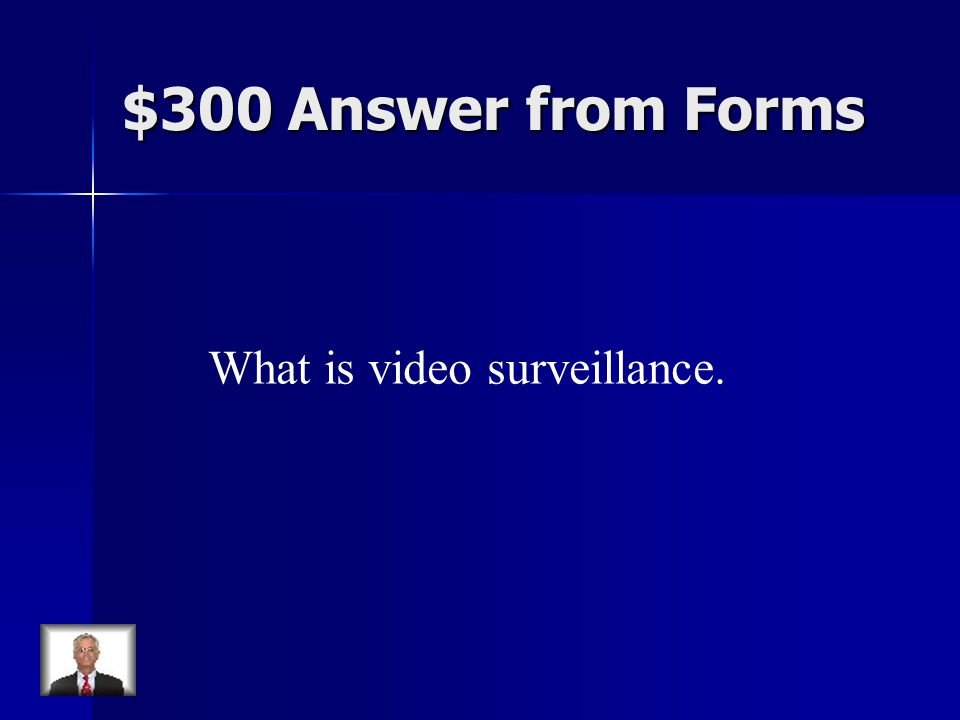 $300 Answer from Forms What is video surveillance.