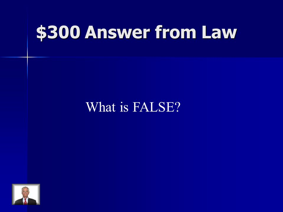 $300 Answer from Law What is FALSE