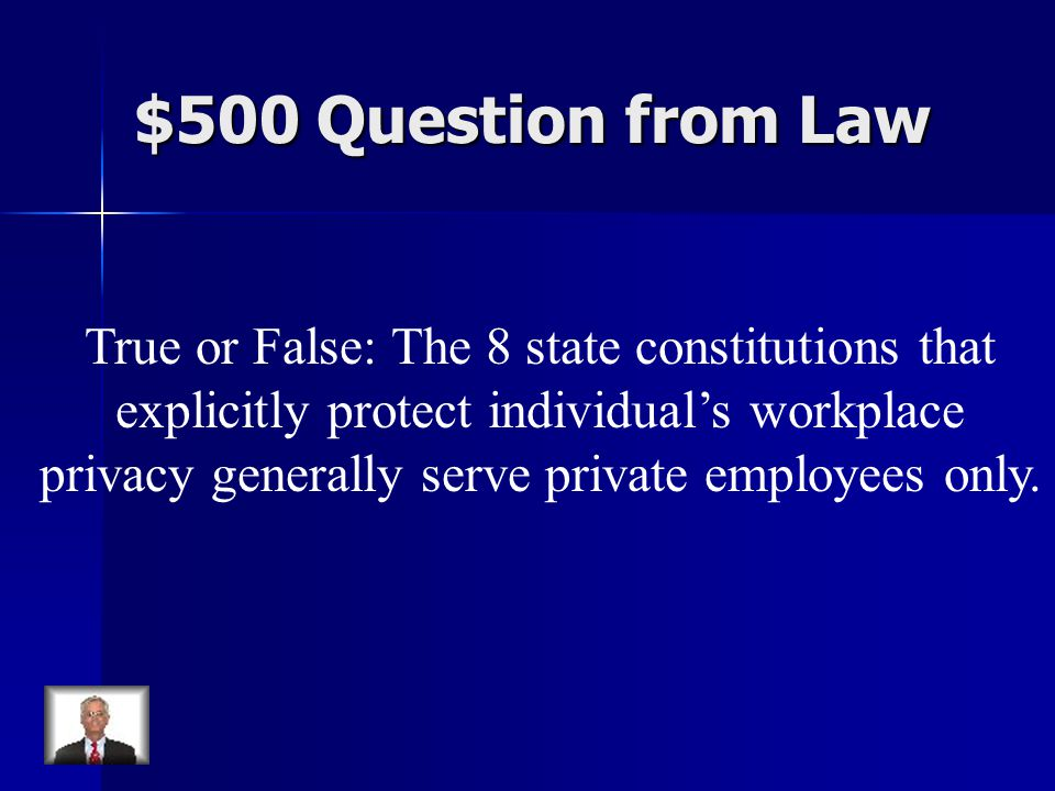 $500 Question from Law True or False: The 8 state constitutions that explicitly protect individual's workplace privacy generally serve private employees only.