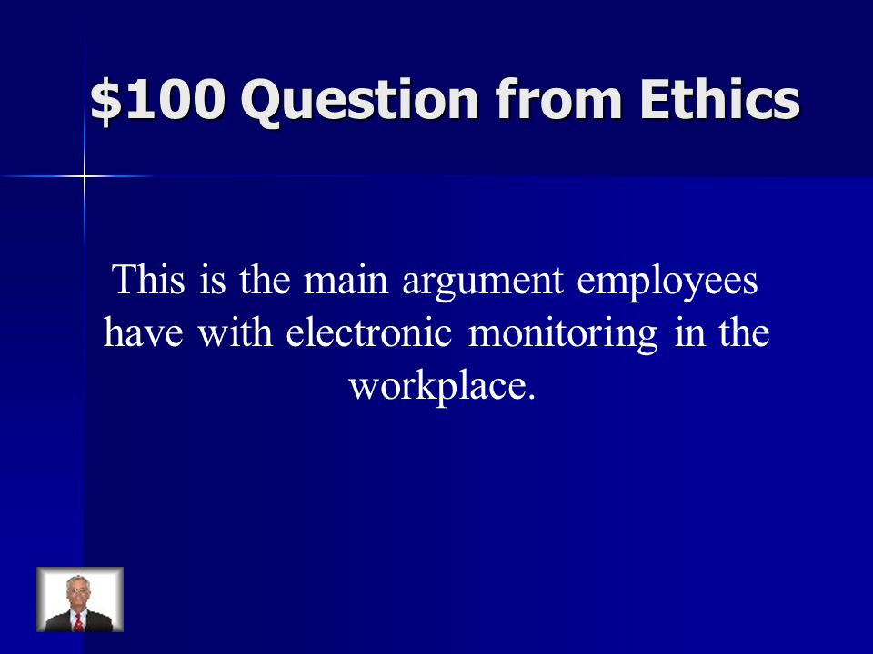 $100 Question from Ethics This is the main argument employees have with electronic monitoring in the workplace.