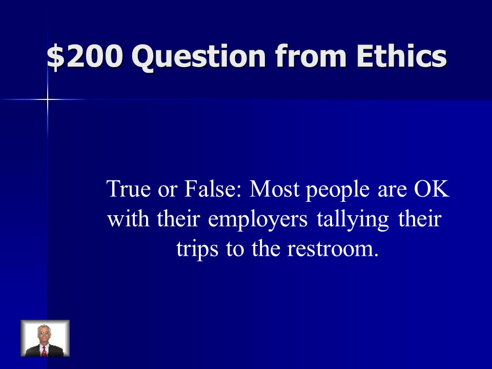 $200 Question from Ethics True or False: Most people are OK with their employers tallying their trips to the restroom.