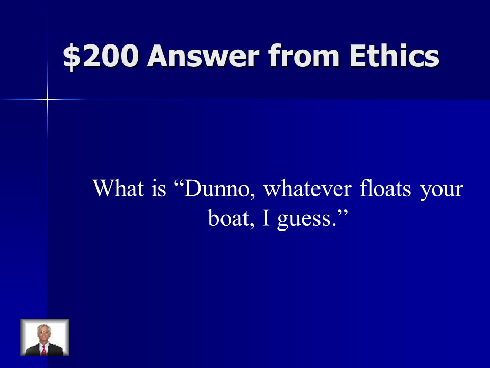 $200 Answer from Ethics What is Dunno, whatever floats your boat, I guess.