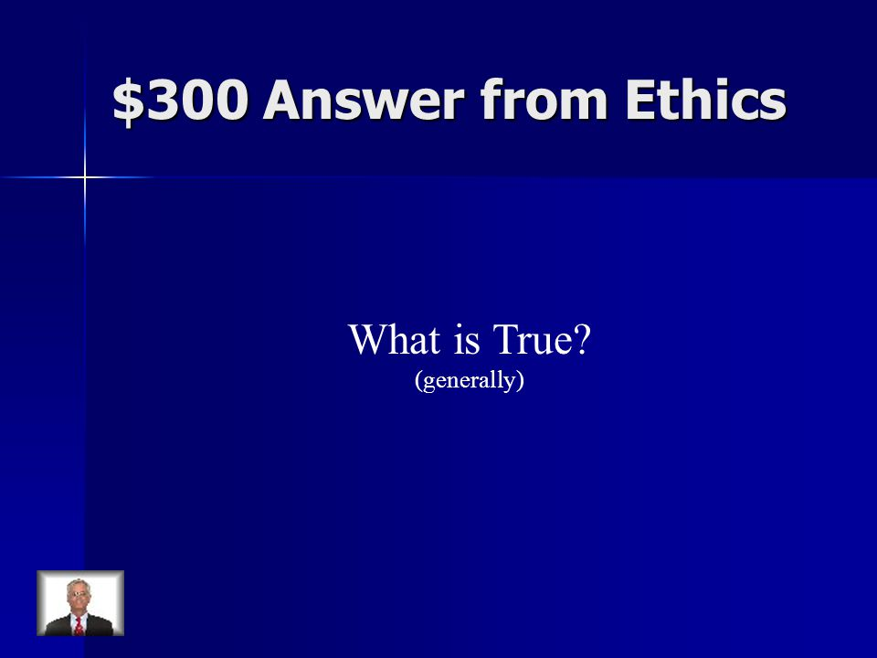 $300 Answer from Ethics What is True (generally)
