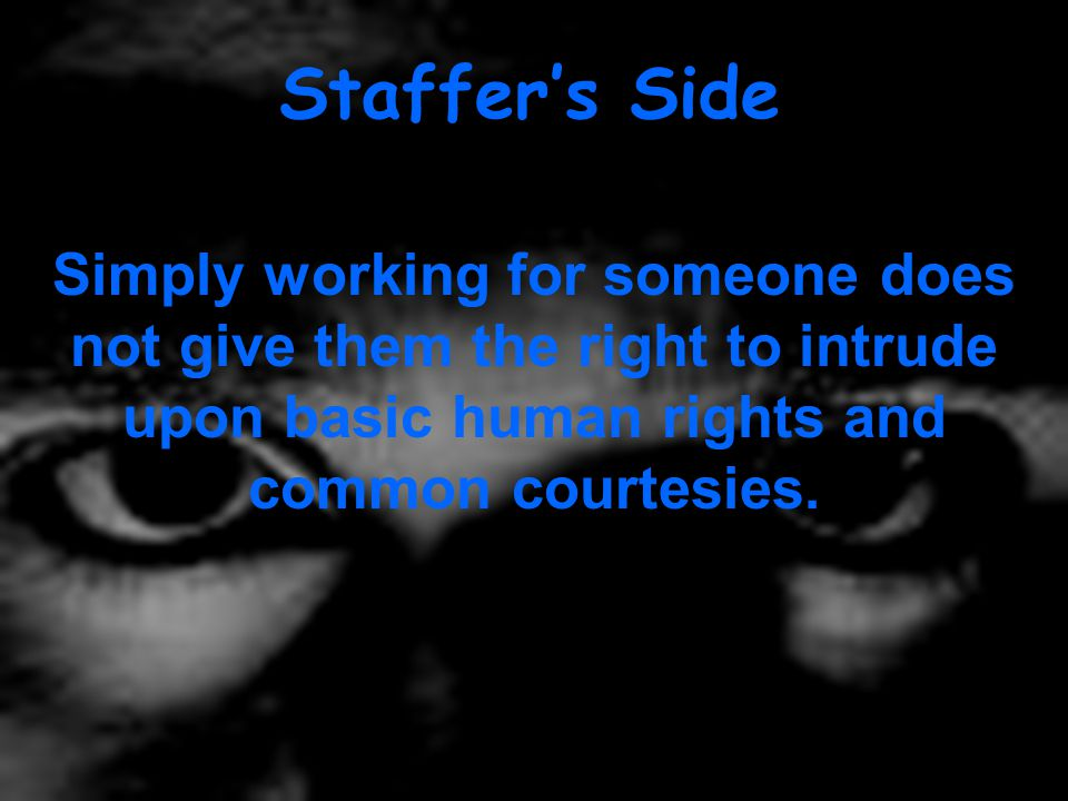 Staffer's Side Simply working for someone does not give them the right to intrude upon basic human rights and common courtesies.
