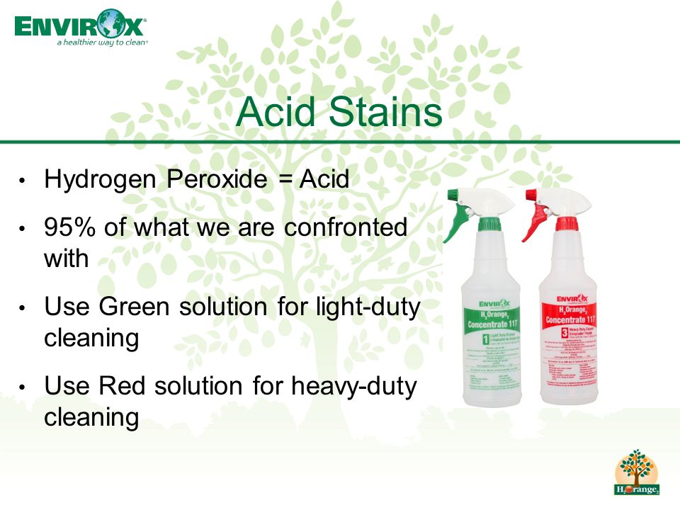 Hydrogen Peroxide = Acid 95% of what we are confronted with Use Green solution for light-duty cleaning Use Red solution for heavy-duty cleaning Acid Stains