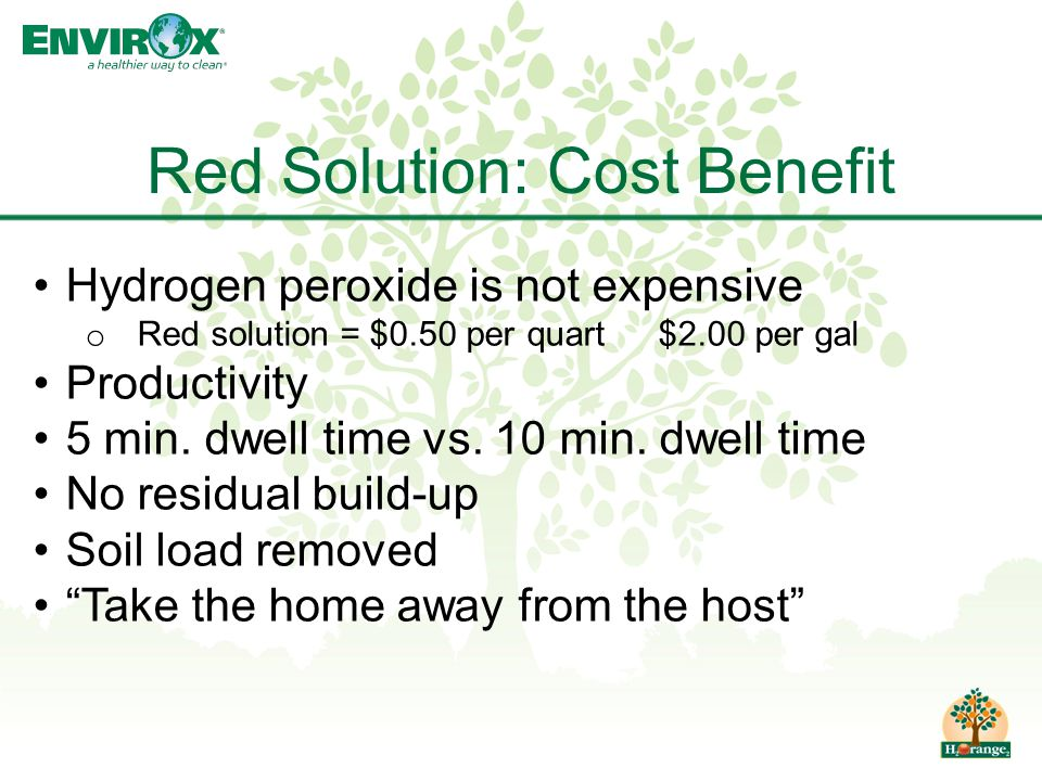 Red Solution: Cost Benefit Hydrogen peroxide is not expensive o Red solution = $0.50 per quart $2.00 per gal Productivity 5 min. dwell time vs. 10 min