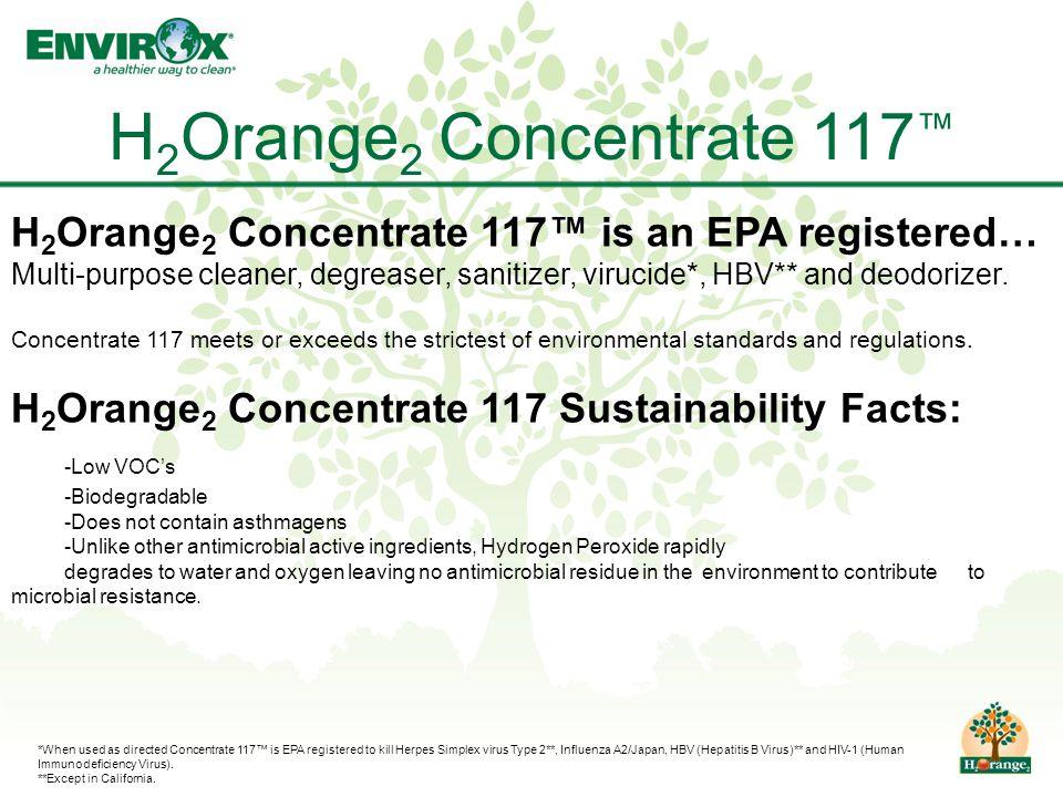 H 2 Orange 2 Concentrate 117 ™ H 2 Orange 2 Concentrate 117™ is an EPA registered… Multi-purpose cleaner, degreaser, sanitizer, virucide*, HBV** and deodorizer.