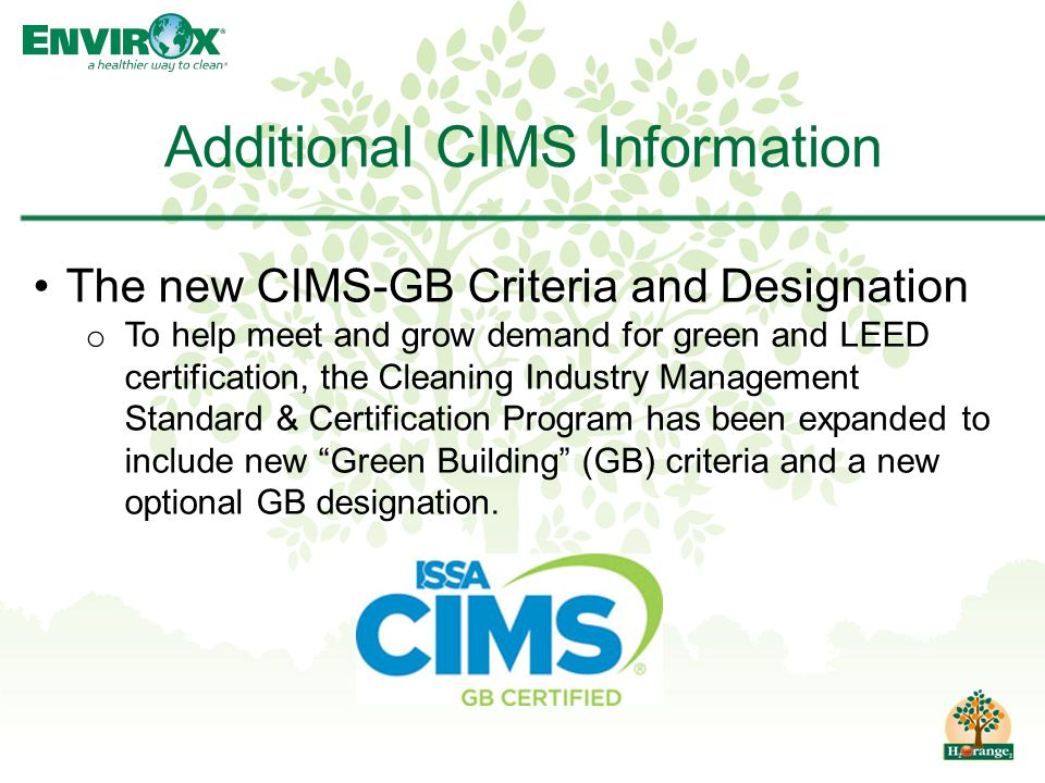 Additional CIMS Information The new CIMS-GB Criteria and Designation o To help meet and grow demand for green and LEED certification, the Cleaning Industry Management Standard & Certification Program has been expanded to include new Green Building (GB) criteria and a new optional GB designation.