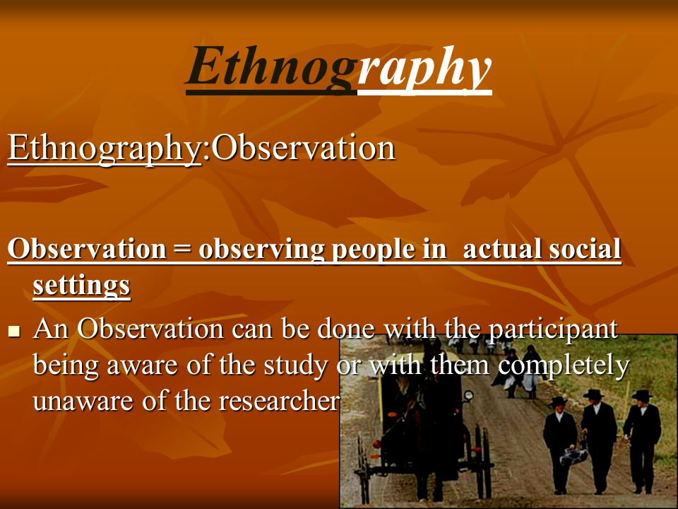 Ethnography:Observation Observation = observing people in actual social settings An Observation can be done with the participant being aware of the st