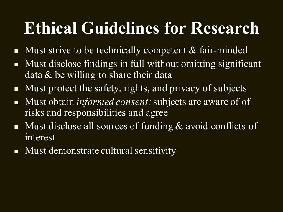 Ethical Guidelines for Research Must strive to be technically competent & fair-minded Must strive to be technically competent & fair-minded Must discl