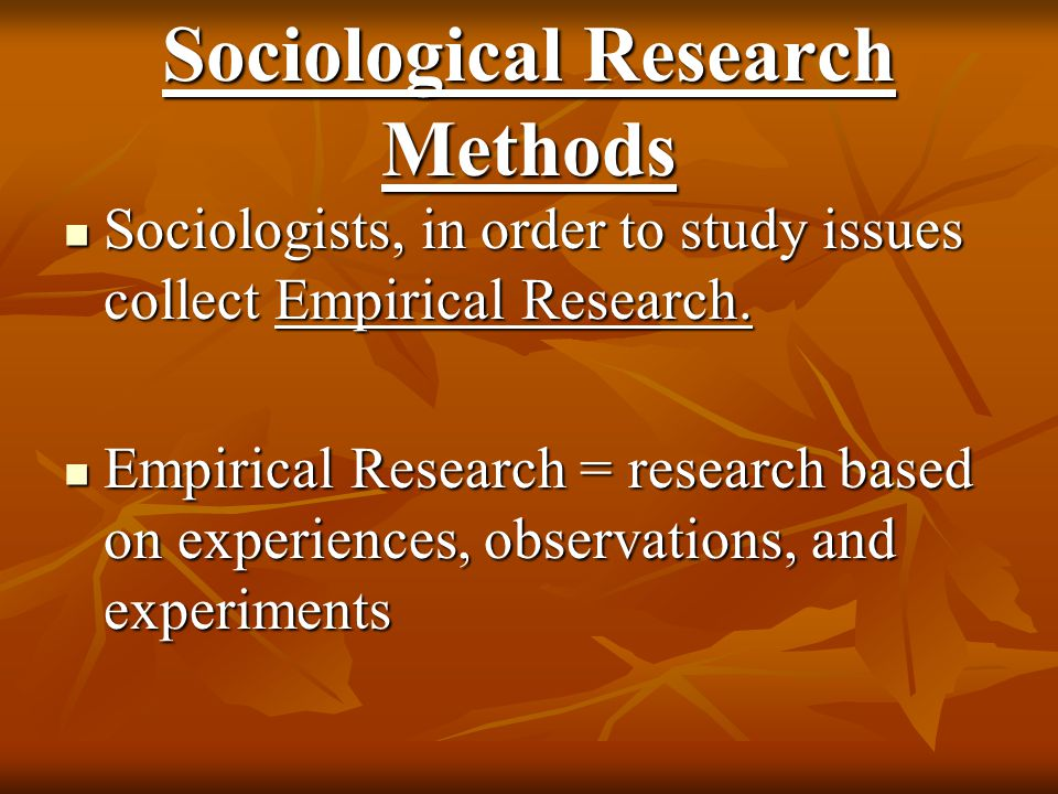 Sociological Research Methods Sociologists in collecting this data strictly follow the Scientific Research Method Sociologists in collecting this data strictly follow the Scientific Research Method This method allows researches to develop an understanding of Cause and Effect This method allows researches to develop an understanding of Cause and Effect or causation.