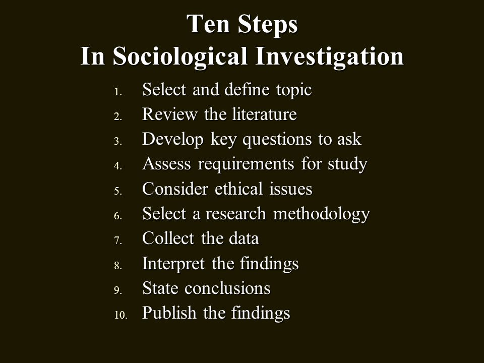 Ten Steps In Sociological Investigation 1. Select and define topic 2. Review the literature 3. Develop key questions to ask 4. Assess requirements for
