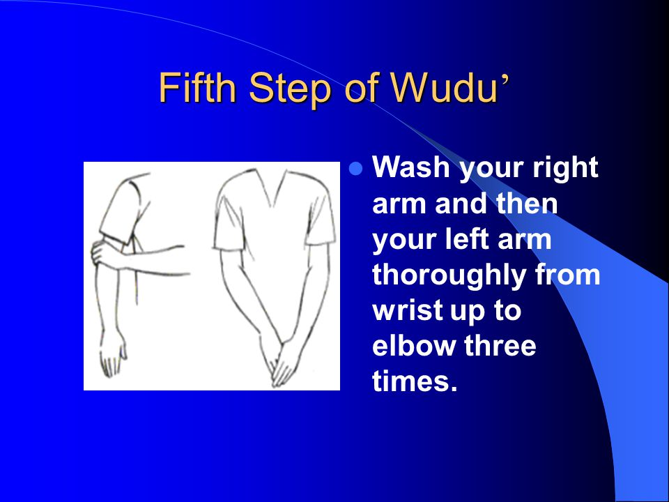 Fifth Step of Wudu ' Wash your right arm and then your left arm thoroughly from wrist up to elbow three times.