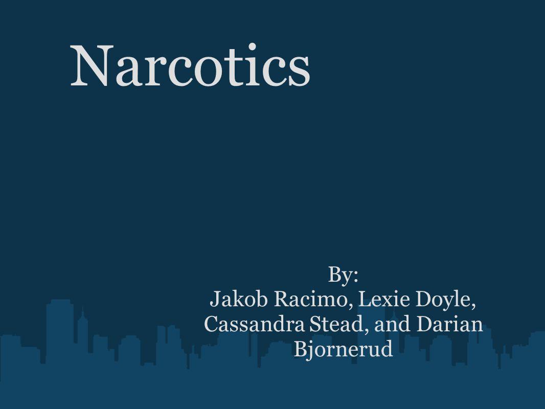 Narcotics By: Jakob Racimo, Lexie Doyle, Cassandra Stead, and Darian Bjornerud