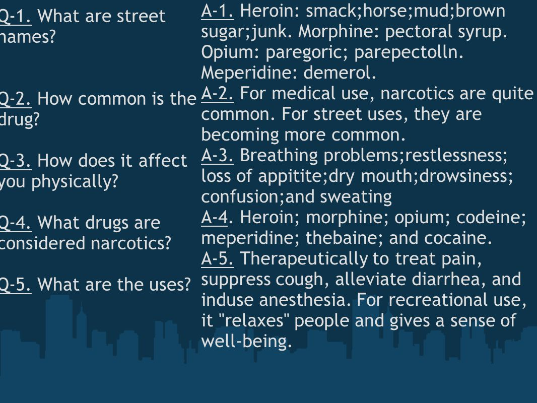 Q-1. What are street names? Q-2. How common is the drug? Q-3. How does it affect you physically? Q-4. What drugs are considered narcotics? Q-5. What a