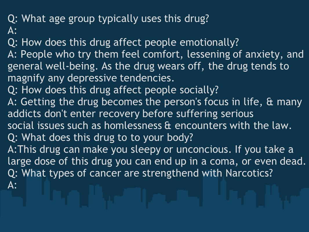 Q: What age group typically uses this drug? A: Q: How does this drug affect people emotionally? A: People who try them feel comfort, lessening of anxi