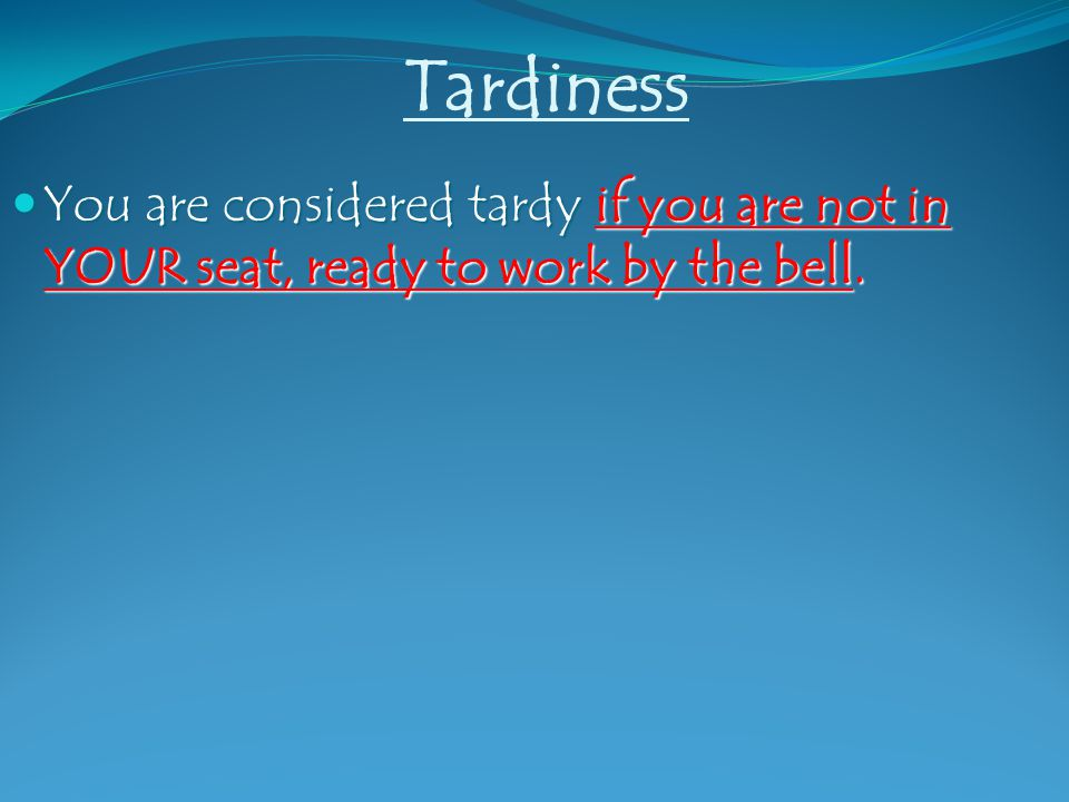 Tardiness You are considered tardy if you are not in YOUR seat, ready to work by the bell.