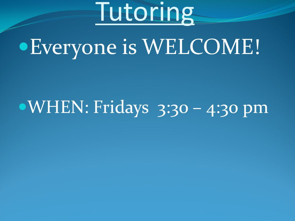 Tutoring Everyone is WELCOME! WHEN: Fridays 3:30 – 4:30 pm
