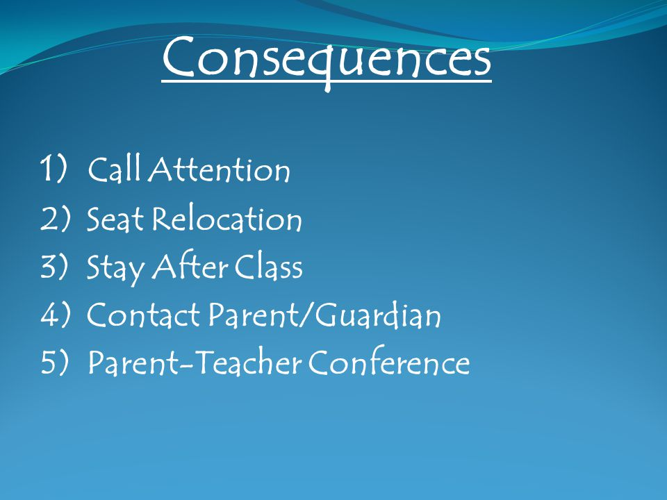 Consequences 1) Call Attention 2) Seat Relocation 3) Stay After Class 4) Contact Parent/Guardian 5) Parent-Teacher Conference