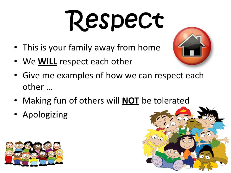 Respect This is your family away from home We WILL respect each other Give me examples of how we can respect each other … Making fun of others will NOT be tolerated Apologizing