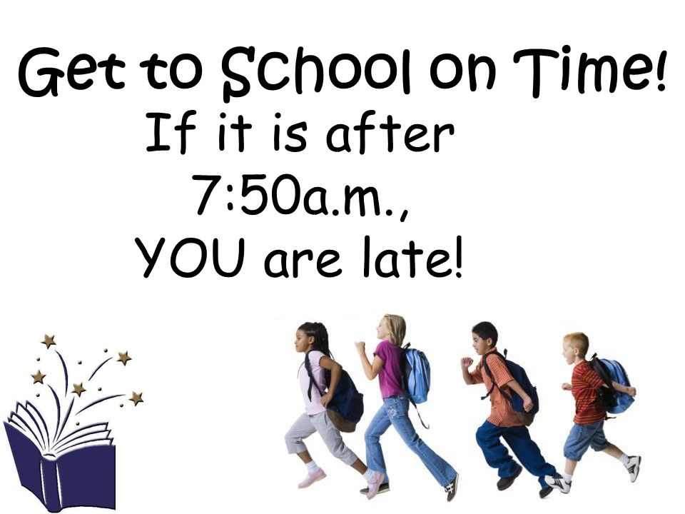 Get to School on Time! If it is after 7:50a.m., YOU are late!