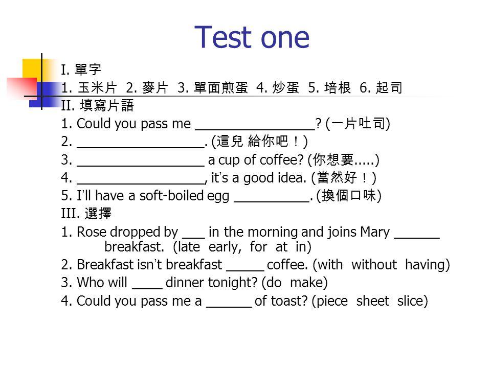 Test one I. 單字 1. 玉米片 2. 麥片 3. 單面煎蛋 4. 炒蛋 5. 培根 6.