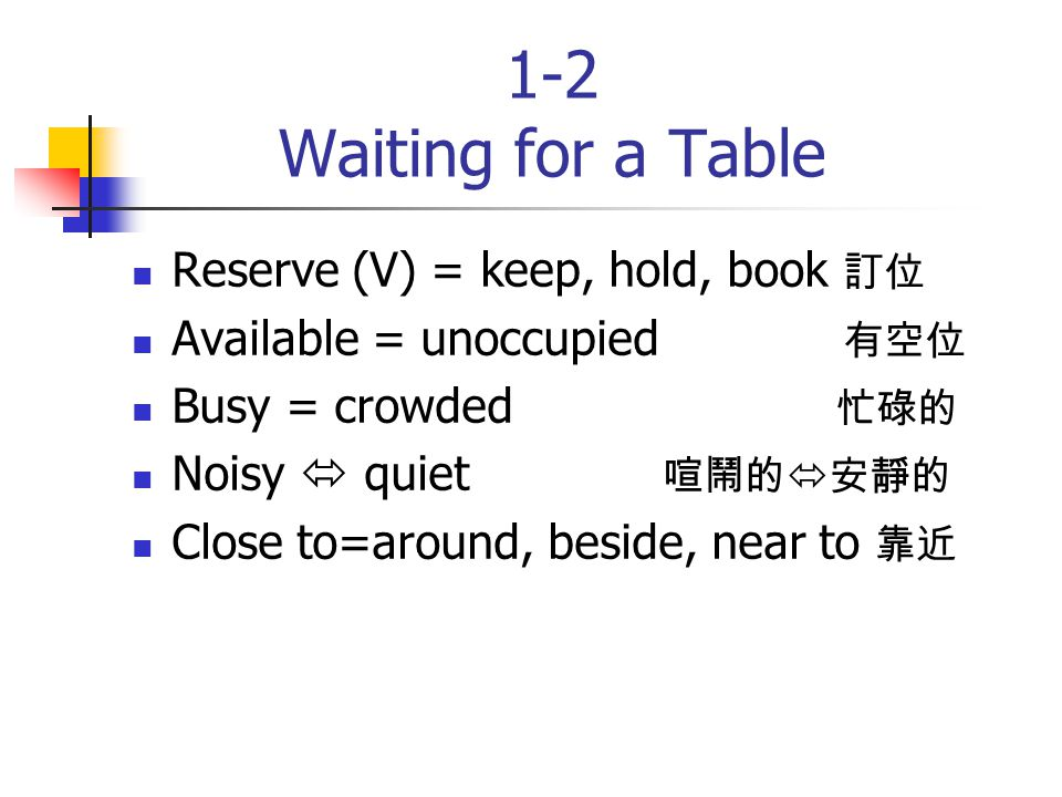 1-2 Waiting for a Table Reserve (V) = keep, hold, book 訂位 Available = unoccupied 有空位 Busy = crowded 忙碌的 Noisy  quiet 喧鬧的  安靜的 Close to=around, beside, near to 靠近