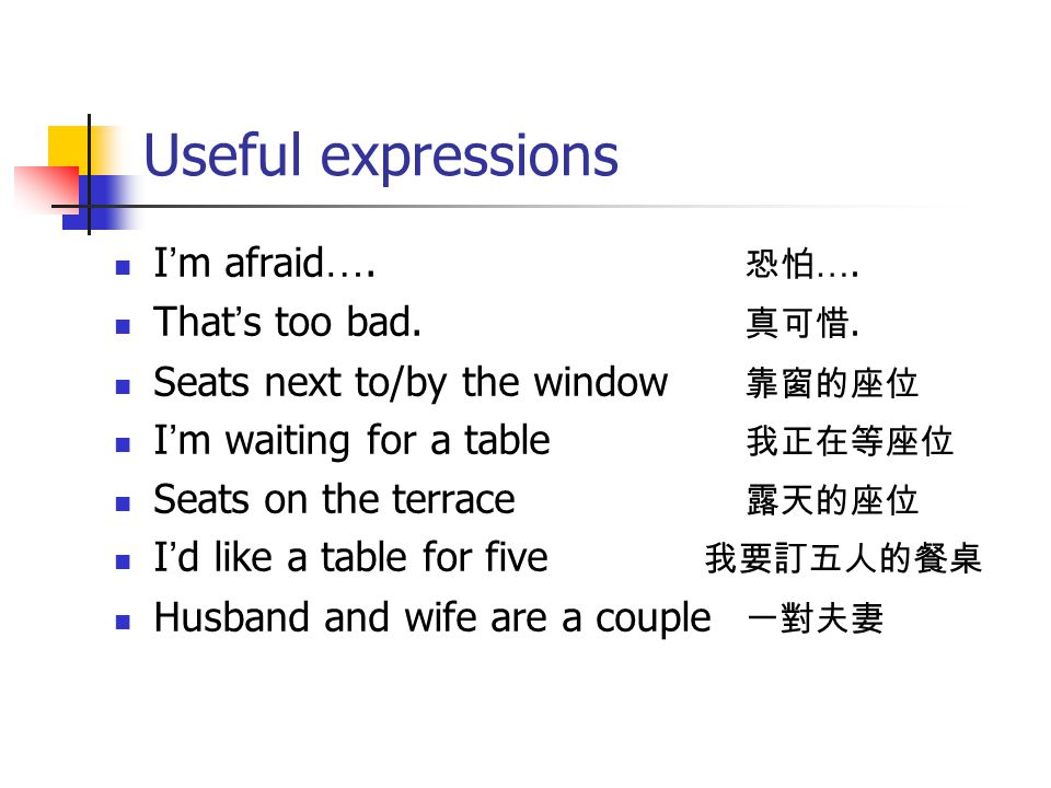 Useful expressions I ' m afraid …. 恐怕 …. That ' s too bad. 真可惜. Seats next to/by the window 靠窗的座位 I ' m waiting for a table 我正在等座位 Seats on the terrac