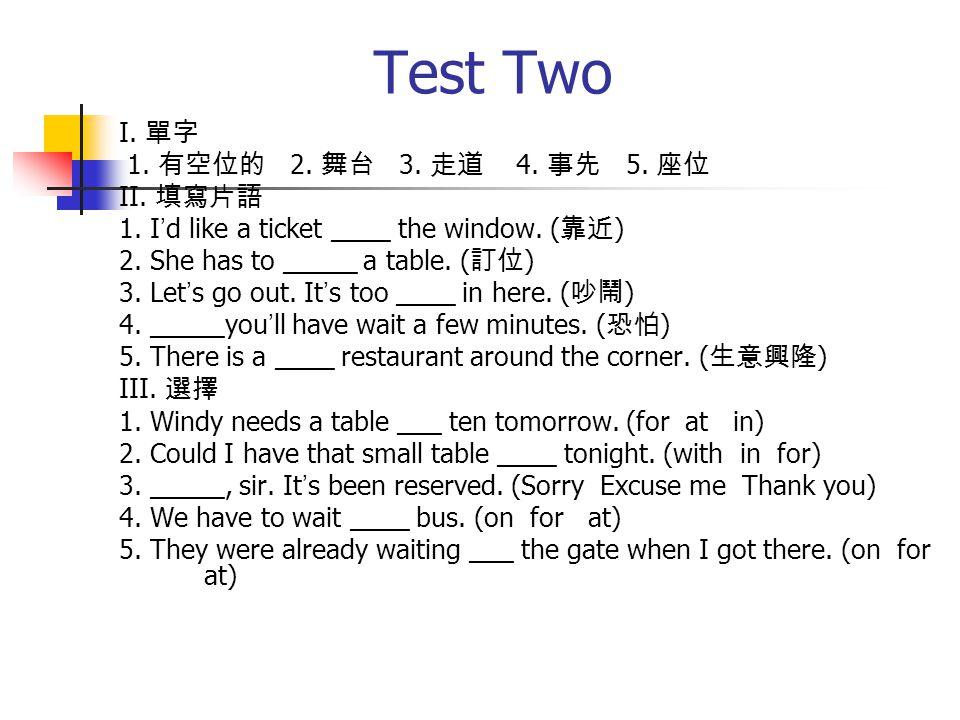 Test Two I. 單字 1. 有空位的 2. 舞台 3. 走道 4. 事先 5. 座位 II.