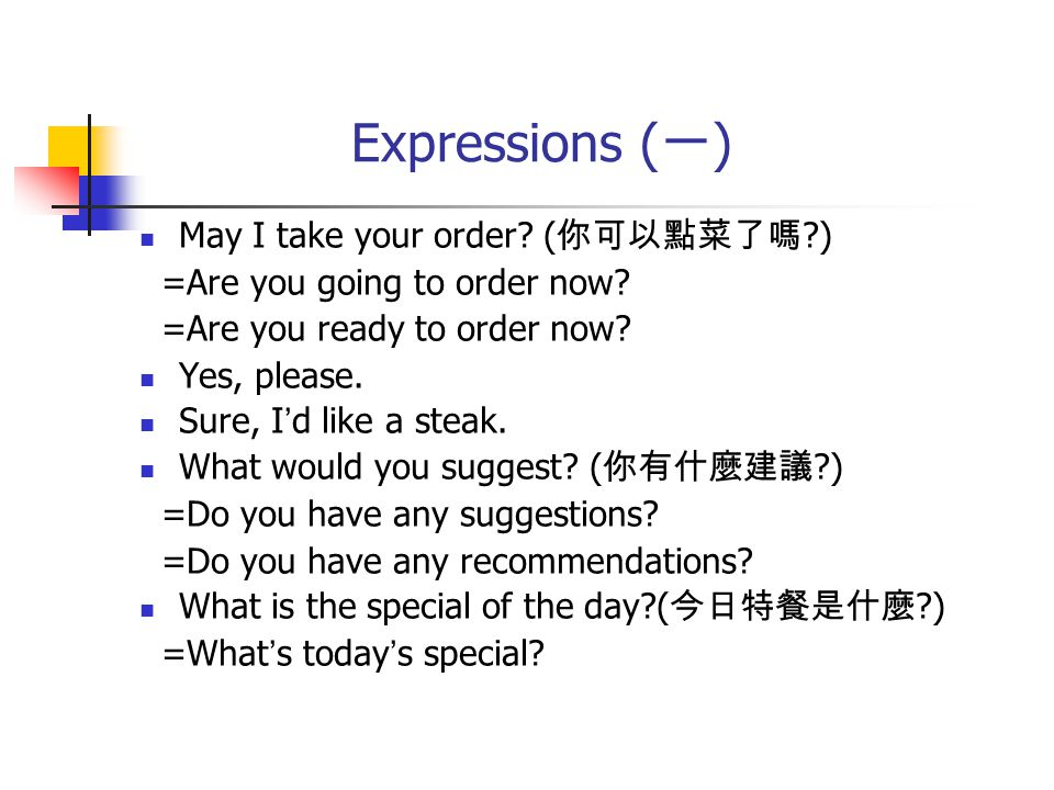 Expressions ( 一 ) May I take your order. ( 你可以點菜了嗎 ) =Are you going to order now.
